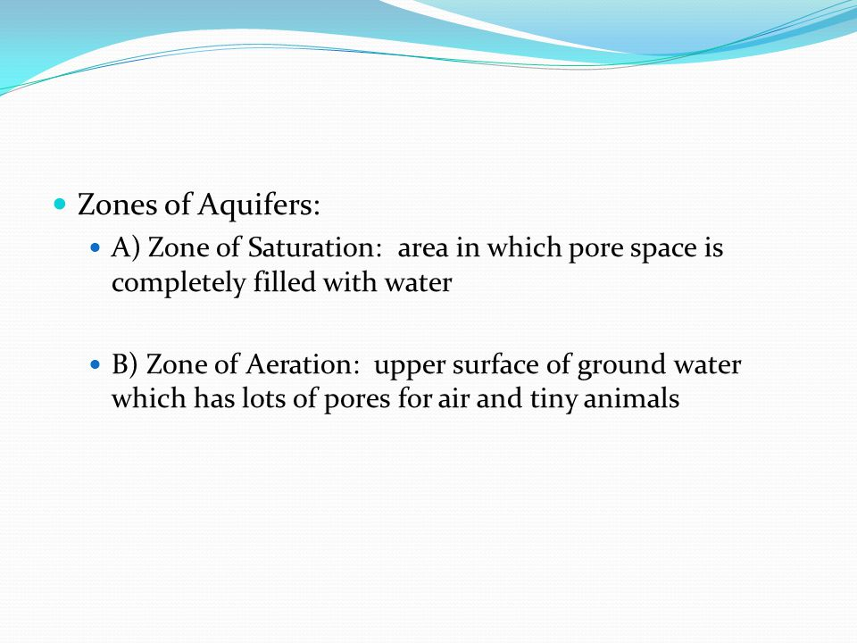 Zones of Aquifers: A) Zone of Saturation: area in which pore space is completely filled with water B) Zone of Aeration: upper surface of ground water