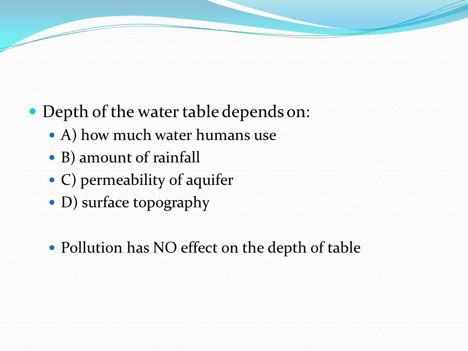 Depth of the water table depends on: A) how much water humans use B) amount of rainfall C) permeability of aquifer D) surface topography Pollution has