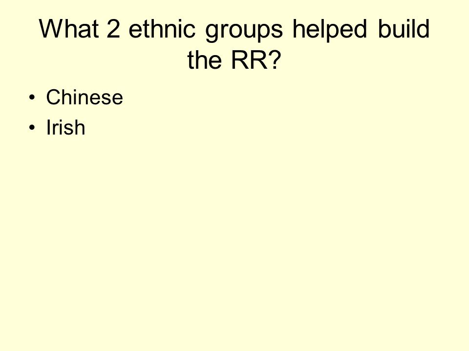 What 2 ethnic groups helped build the RR? Chinese Irish