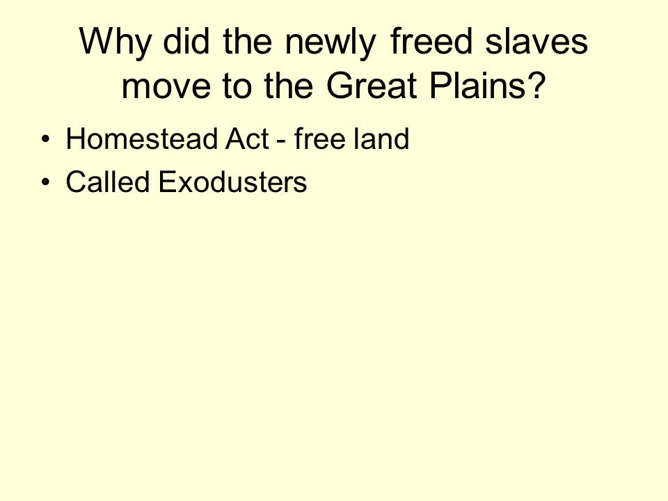 Why did the newly freed slaves move to the Great Plains? Homestead Act - free land Called Exodusters