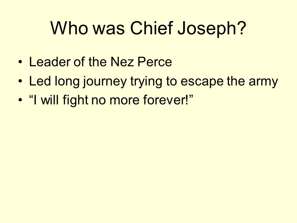 """Who was Chief Joseph? Leader of the Nez Perce Led long journey trying to escape the army """"I will fight no more forever!"""""""