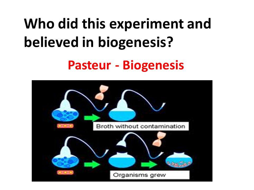 Pasteur - Biogenesis Who did this experiment and believed in biogenesis?