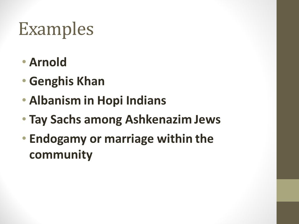 Examples Arnold Genghis Khan Albanism in Hopi Indians Tay Sachs among Ashkenazim Jews Endogamy or marriage within the community