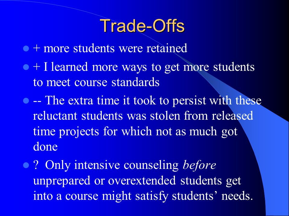 Trade-Offs + more students were retained + I learned more ways to get more students to meet course standards -- The extra time it took to persist with
