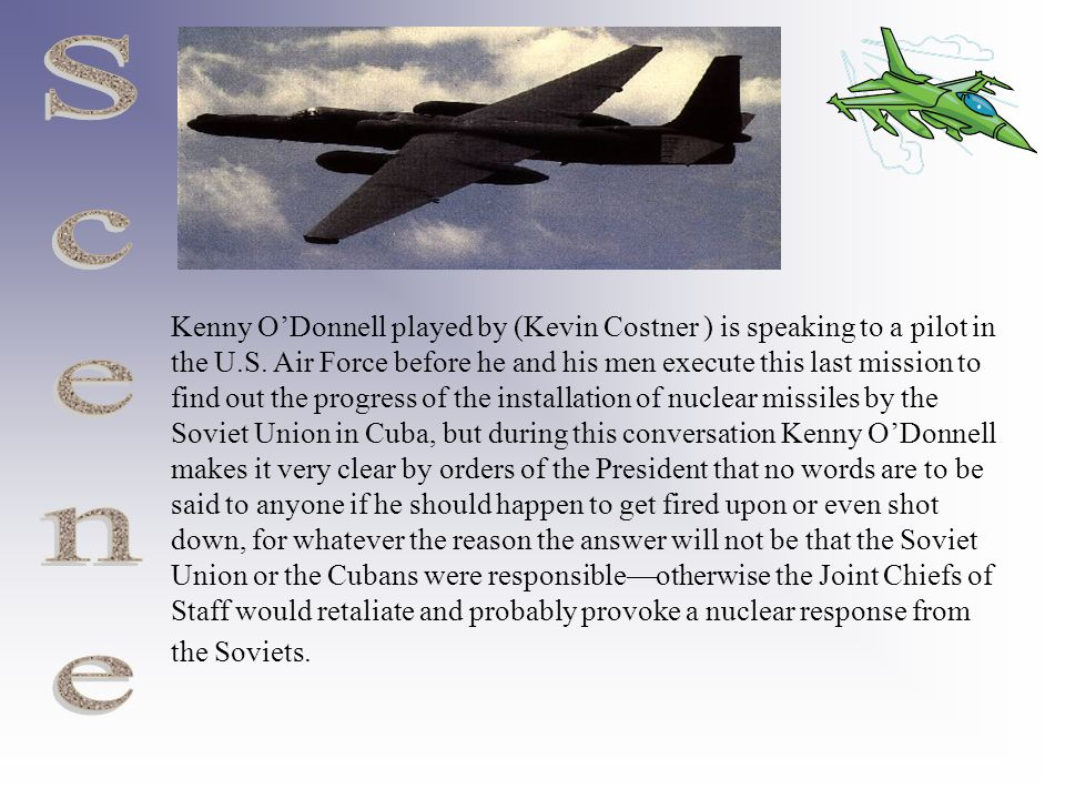 Kenny O'Donnell played by (Kevin Costner ) is speaking to a pilot in the U.S. Air Force before he and his men execute this last mission to find out th
