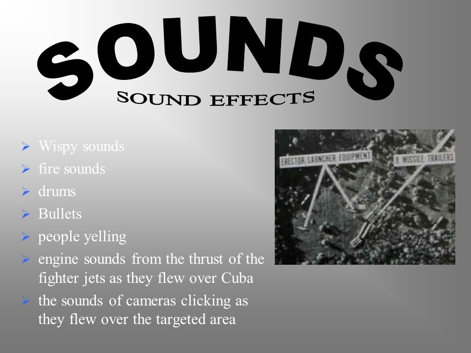  Wispy sounds  fire sounds  drums  Bullets  people yelling  engine sounds from the thrust of the fighter jets as they flew over Cuba  the sounds of cameras clicking as they flew over the targeted area