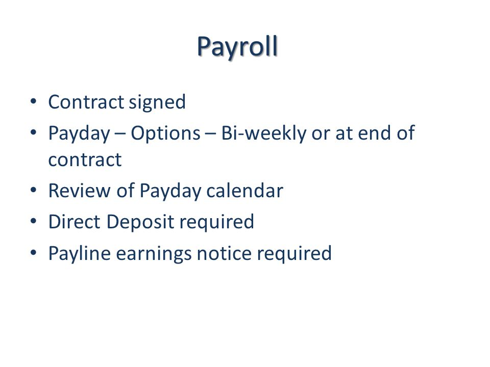 Payroll Contract signed Payday – Options – Bi-weekly or at end of contract Review of Payday calendar Direct Deposit required Payline earnings notice required