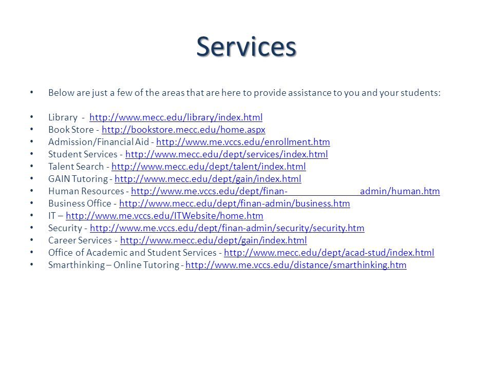 Services Below are just a few of the areas that are here to provide assistance to you and your students: Library - http://www.mecc.edu/library/index.htmlhttp://www.mecc.edu/library/index.html Book Store - http://bookstore.mecc.edu/home.aspxhttp://bookstore.mecc.edu/home.aspx Admission/Financial Aid - http://www.me.vccs.edu/enrollment.htmhttp://www.me.vccs.edu/enrollment.htm Student Services - http://www.mecc.edu/dept/services/index.htmlhttp://www.mecc.edu/dept/services/index.html Talent Search - http://www.mecc.edu/dept/talent/index.htmlhttp://www.mecc.edu/dept/talent/index.html GAIN Tutoring - http://www.mecc.edu/dept/gain/index.htmlhttp://www.mecc.edu/dept/gain/index.html Human Resources - http://www.me.vccs.edu/dept/finan- admin/human.htmhttp://www.me.vccs.edu/dept/finan- admin/human.htm Business Office - http://www.mecc.edu/dept/finan-admin/business.htmhttp://www.mecc.edu/dept/finan-admin/business.htm IT – http://www.me.vccs.edu/ITWebsite/home.htmhttp://www.me.vccs.edu/ITWebsite/home.htm Security - http://www.me.vccs.edu/dept/finan-admin/security/security.htmhttp://www.me.vccs.edu/dept/finan-admin/security/security.htm Career Services - http://www.mecc.edu/dept/gain/index.htmlhttp://www.mecc.edu/dept/gain/index.html Office of Academic and Student Services - http://www.mecc.edu/dept/acad-stud/index.htmlhttp://www.mecc.edu/dept/acad-stud/index.html Smarthinking – Online Tutoring - http://www.me.vccs.edu/distance/smarthinking.htmhttp://www.me.vccs.edu/distance/smarthinking.htm