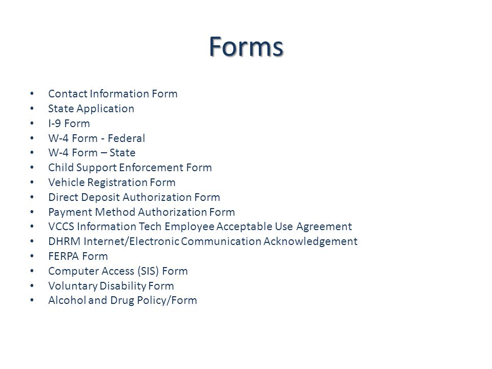 Forms Contact Information Form State Application I-9 Form W-4 Form - Federal W-4 Form – State Child Support Enforcement Form Vehicle Registration Form Direct Deposit Authorization Form Payment Method Authorization Form VCCS Information Tech Employee Acceptable Use Agreement DHRM Internet/Electronic Communication Acknowledgement FERPA Form Computer Access (SIS) Form Voluntary Disability Form Alcohol and Drug Policy/Form
