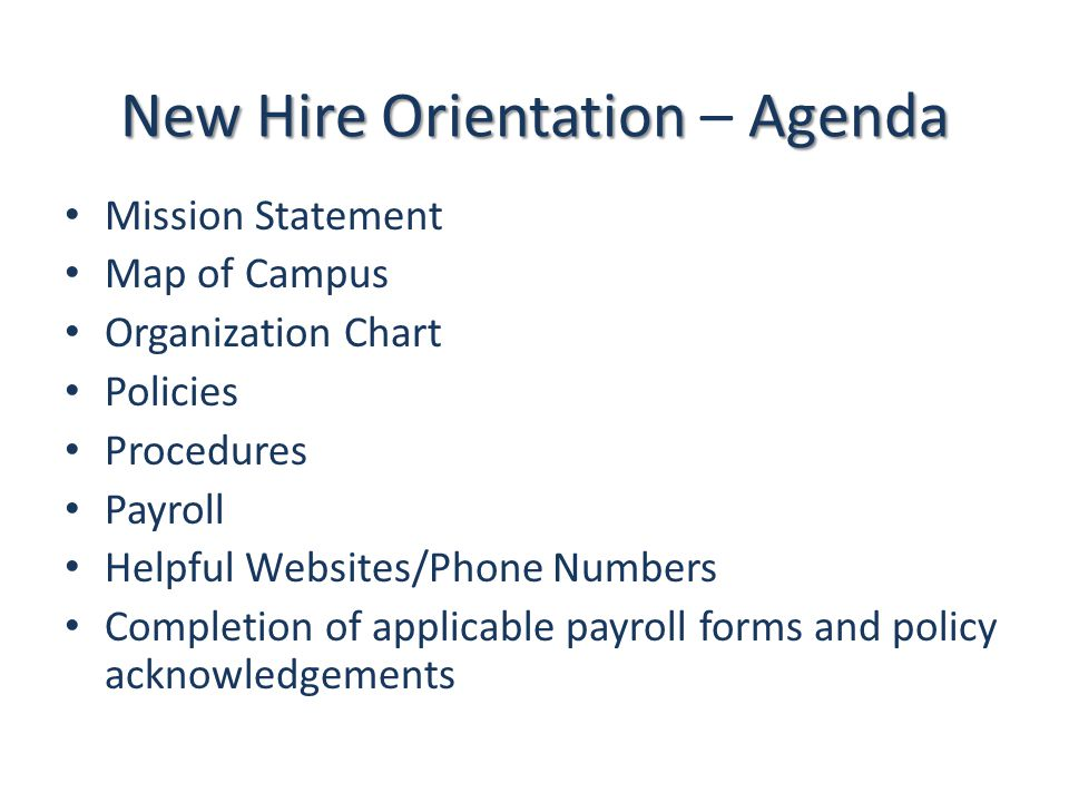 New Hire Orientation Agenda New Hire Orientation – Agenda Mission Statement Map of Campus Organization Chart Policies Procedures Payroll Helpful Websi