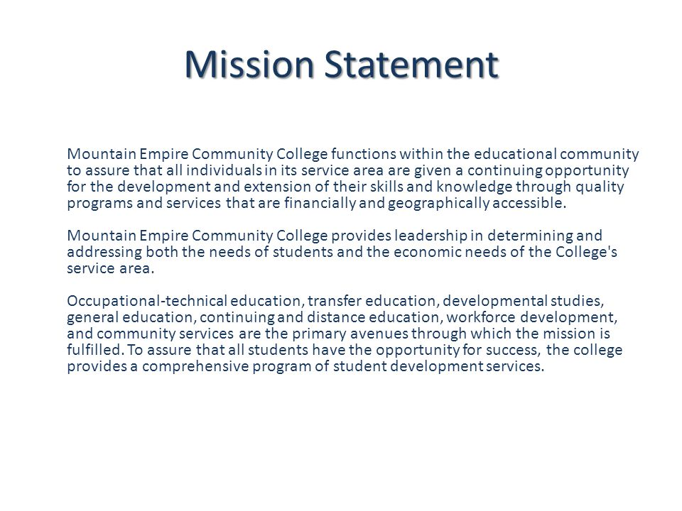 Mission Statement Mountain Empire Community College functions within the educational community to assure that all individuals in its service area are given a continuing opportunity for the development and extension of their skills and knowledge through quality programs and services that are financially and geographically accessible.