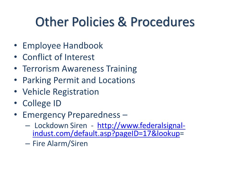 Other Policies & Procedures Employee Handbook Conflict of Interest Terrorism Awareness Training Parking Permit and Locations Vehicle Registration College ID Emergency Preparedness – – Lockdown Siren - http://www.federalsignal- indust.com/default.asp?pageID=17&lookup=http://www.federalsignal- indust.com/default.asp?pageID=17&lookup – Fire Alarm/Siren