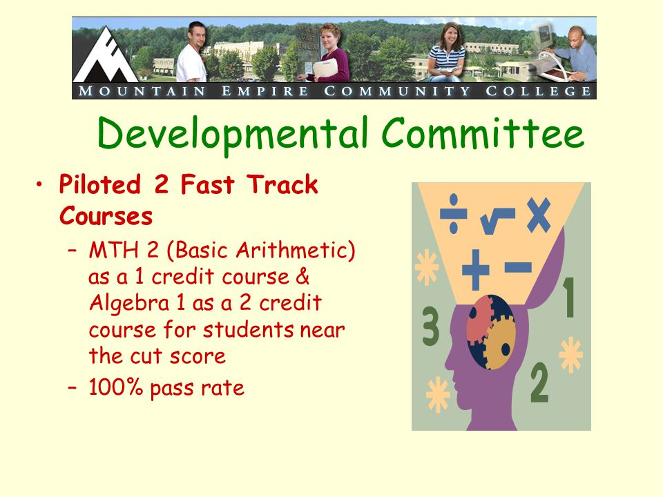 Developmental Committee Piloted 2 Fast Track Courses –MTH 2 (Basic Arithmetic) as a 1 credit course & Algebra 1 as a 2 credit course for students near