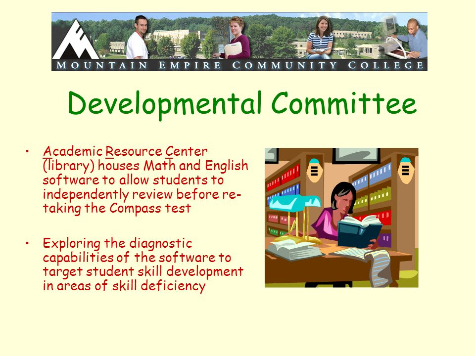 Developmental Committee Academic Resource Center (library) houses Math and English software to allow students to independently review before re- takin