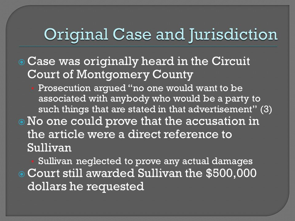  Case was originally heard in the Circuit Court of Montgomery County Prosecution argued no one would want to be associated with anybody who would be a party to such things that are stated in that advertisement (3)  No one could prove that the accusation in the article were a direct reference to Sullivan Sullivan neglected to prove any actual damages  Court still awarded Sullivan the $500,000 dollars he requested