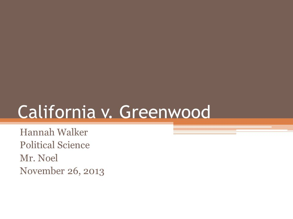 California v. Greenwood Hannah Walker Political Science Mr. Noel November 26, 2013