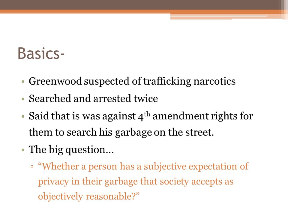 Basics- Greenwood suspected of trafficking narcotics Searched and arrested twice Said that is was against 4 th amendment rights for them to search his garbage on the street.
