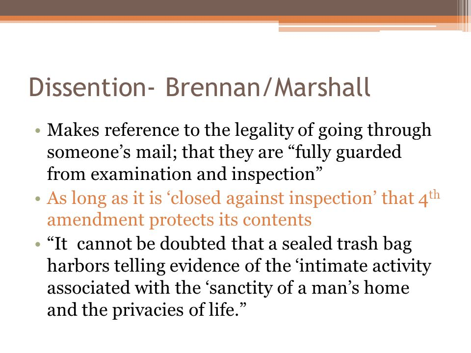 Dissention- Brennan/Marshall Makes reference to the legality of going through someone's mail; that they are fully guarded from examination and inspection As long as it is 'closed against inspection' that 4 th amendment protects its contents It cannot be doubted that a sealed trash bag harbors telling evidence of the 'intimate activity associated with the 'sanctity of a man's home and the privacies of life.