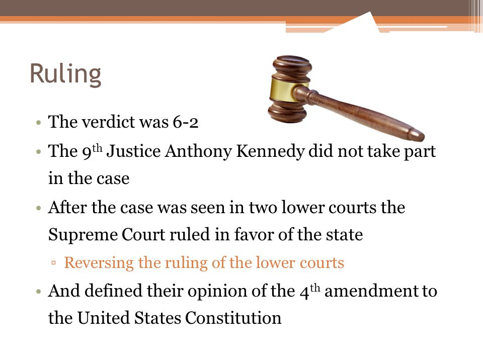 Ruling The verdict was 6-2 The 9 th Justice Anthony Kennedy did not take part in the case After the case was seen in two lower courts the Supreme Court ruled in favor of the state ▫Reversing the ruling of the lower courts And defined their opinion of the 4 th amendment to the United States Constitution