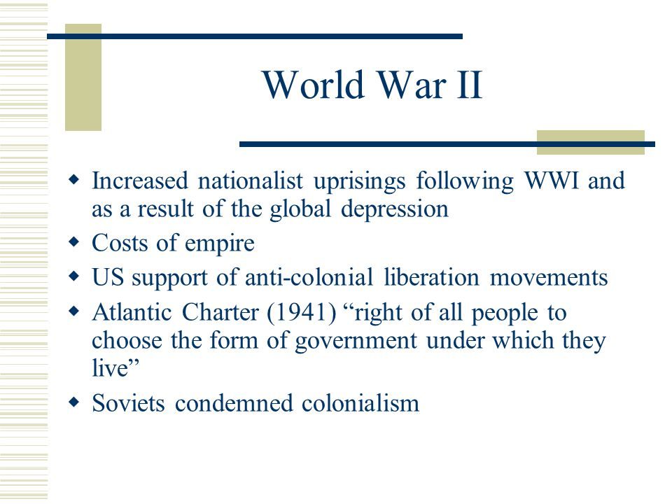 World War II  Increased nationalist uprisings following WWI and as a result of the global depression  Costs of empire  US support of anti-colonial liberation movements  Atlantic Charter (1941) right of all people to choose the form of government under which they live  Soviets condemned colonialism