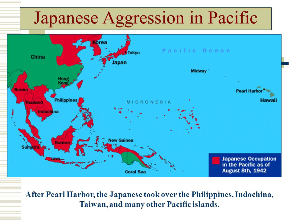 Japanese Aggression in Pacific After Pearl Harbor, the Japanese took over the Philippines, Indochina, Taiwan, and many other Pacific islands.