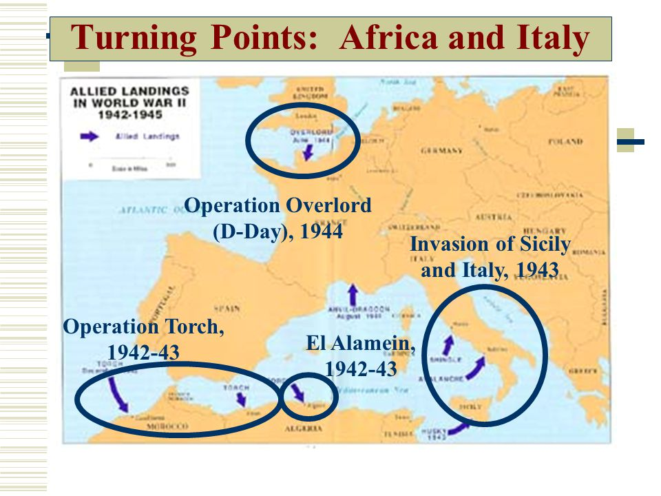 Turning Points: Africa and Italy Operation Torch, 1942-43 El Alamein, 1942-43 Invasion of Sicily and Italy, 1943 Operation Overlord (D-Day), 1944