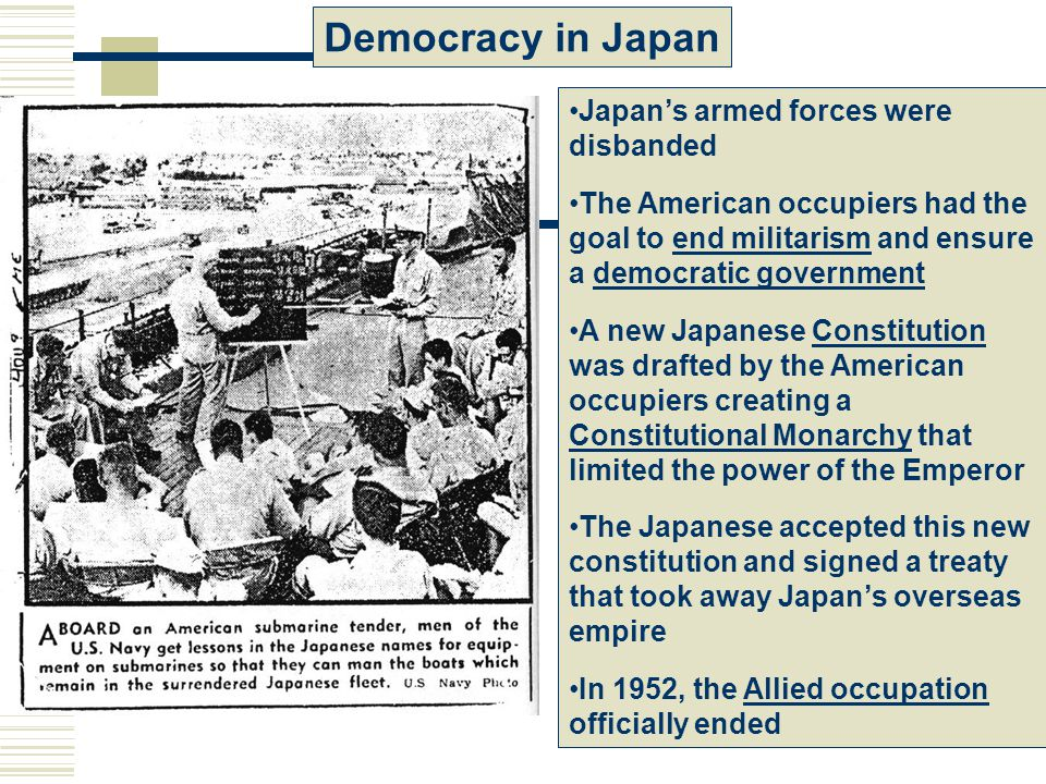 Democracy in Japan Japan's armed forces were disbanded The American occupiers had the goal to end militarism and ensure a democratic government A new Japanese Constitution was drafted by the American occupiers creating a Constitutional Monarchy that limited the power of the Emperor The Japanese accepted this new constitution and signed a treaty that took away Japan's overseas empire In 1952, the Allied occupation officially ended