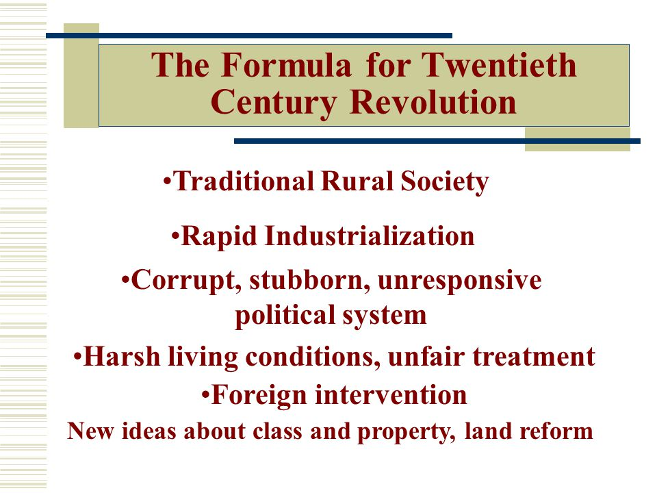 The Formula for Twentieth Century Revolution Traditional Rural Society Rapid Industrialization Corrupt, stubborn, unresponsive political system Harsh living conditions, unfair treatment Foreign intervention New ideas about class and property, land reform