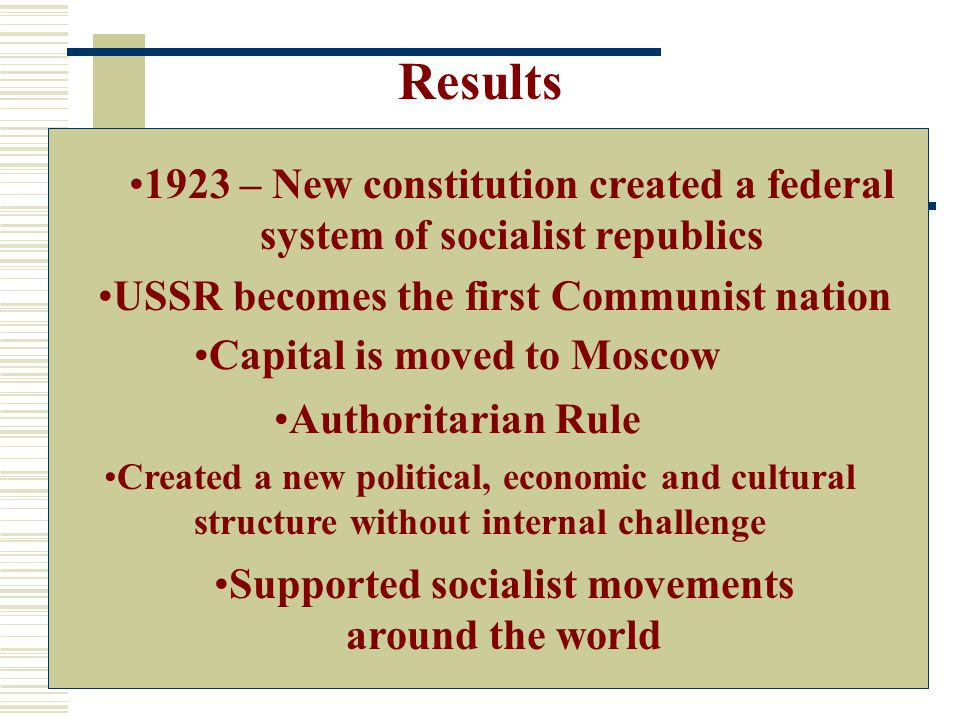 Results USSR becomes the first Communist nation Created a new political, economic and cultural structure without internal challenge Authoritarian Rule Supported socialist movements around the world 1923 – New constitution created a federal system of socialist republics Capital is moved to Moscow