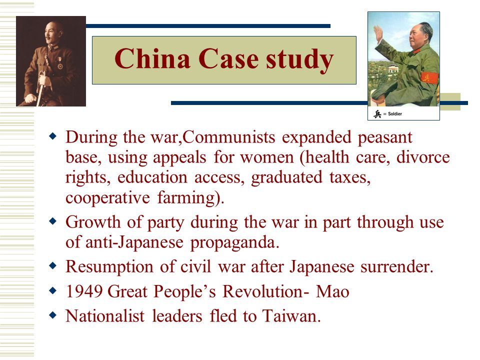China Case study  During the war,Communists expanded peasant base, using appeals for women (health care, divorce rights, education access, graduated taxes, cooperative farming).