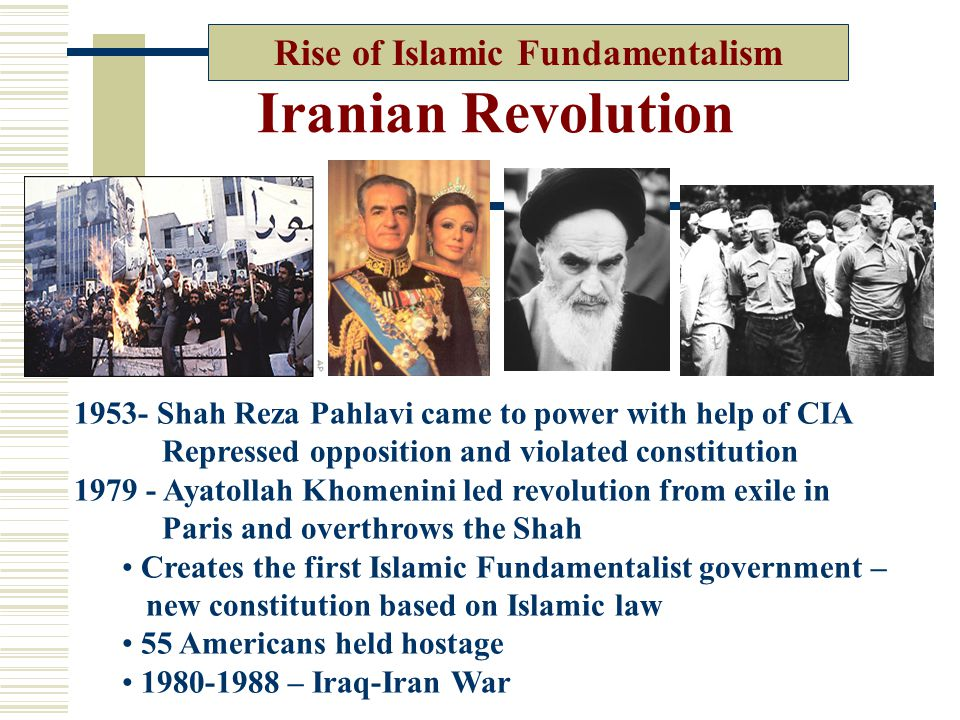 Iranian Revolution Rise of Islamic Fundamentalism 1953- Shah Reza Pahlavi came to power with help of CIA Repressed opposition and violated constitution 1979 - Ayatollah Khomenini led revolution from exile in Paris and overthrows the Shah Creates the first Islamic Fundamentalist government – new constitution based on Islamic law 55 Americans held hostage 1980-1988 – Iraq-Iran War