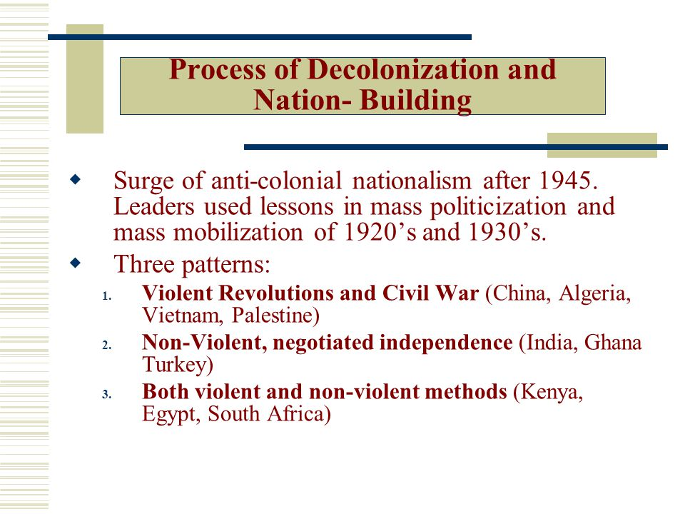 Process of Decolonization and Nation- Building  Surge of anti-colonial nationalism after 1945.