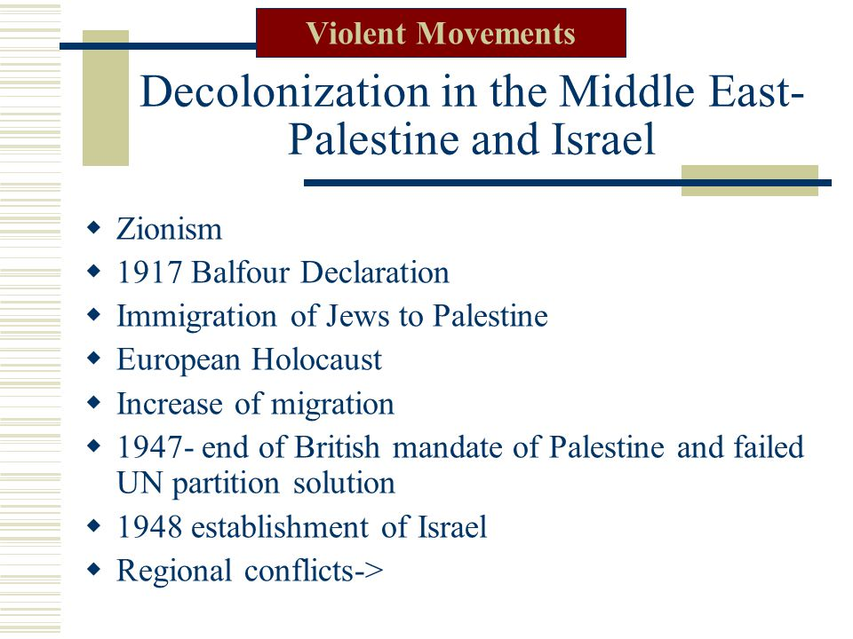 Decolonization in the Middle East- Palestine and Israel  Zionism  1917 Balfour Declaration  Immigration of Jews to Palestine  European Holocaust  Increase of migration  1947- end of British mandate of Palestine and failed UN partition solution  1948 establishment of Israel  Regional conflicts-> Violent Movements
