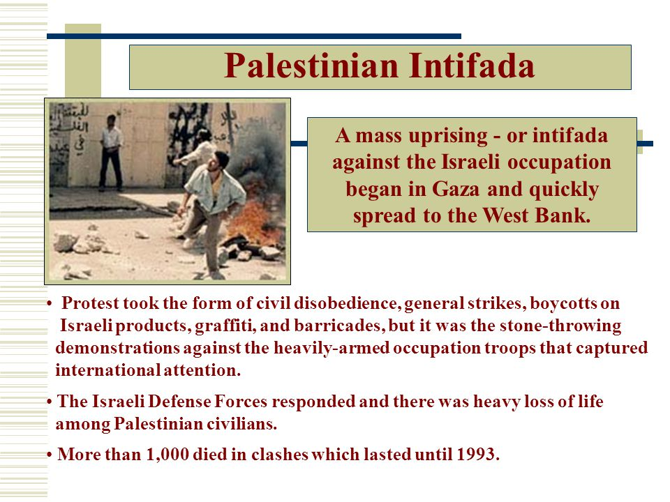 Palestinian Intifada Protest took the form of civil disobedience, general strikes, boycotts on Israeli products, graffiti, and barricades, but it was the stone-throwing demonstrations against the heavily-armed occupation troops that captured international attention.