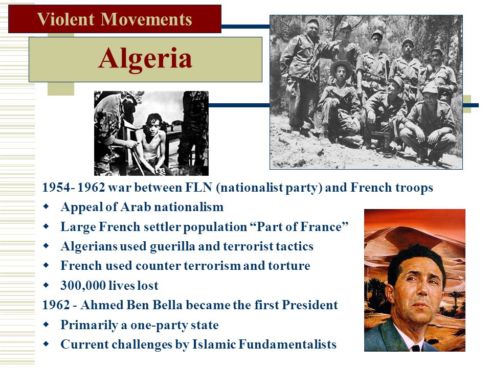 Algeria 1954- 1962 war between FLN (nationalist party) and French troops  Appeal of Arab nationalism  Large French settler population Part of France  Algerians used guerilla and terrorist tactics  French used counter terrorism and torture  300,000 lives lost 1962 - Ahmed Ben Bella became the first President  Primarily a one-party state  Current challenges by Islamic Fundamentalists Violent Movements