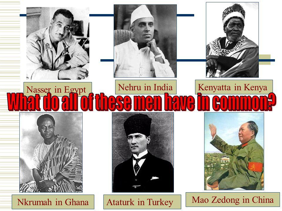 Nasser in Egypt Ataturk in TurkeyNkrumah in Ghana Nehru in India Kenyatta in Kenya Mao Zedong in China