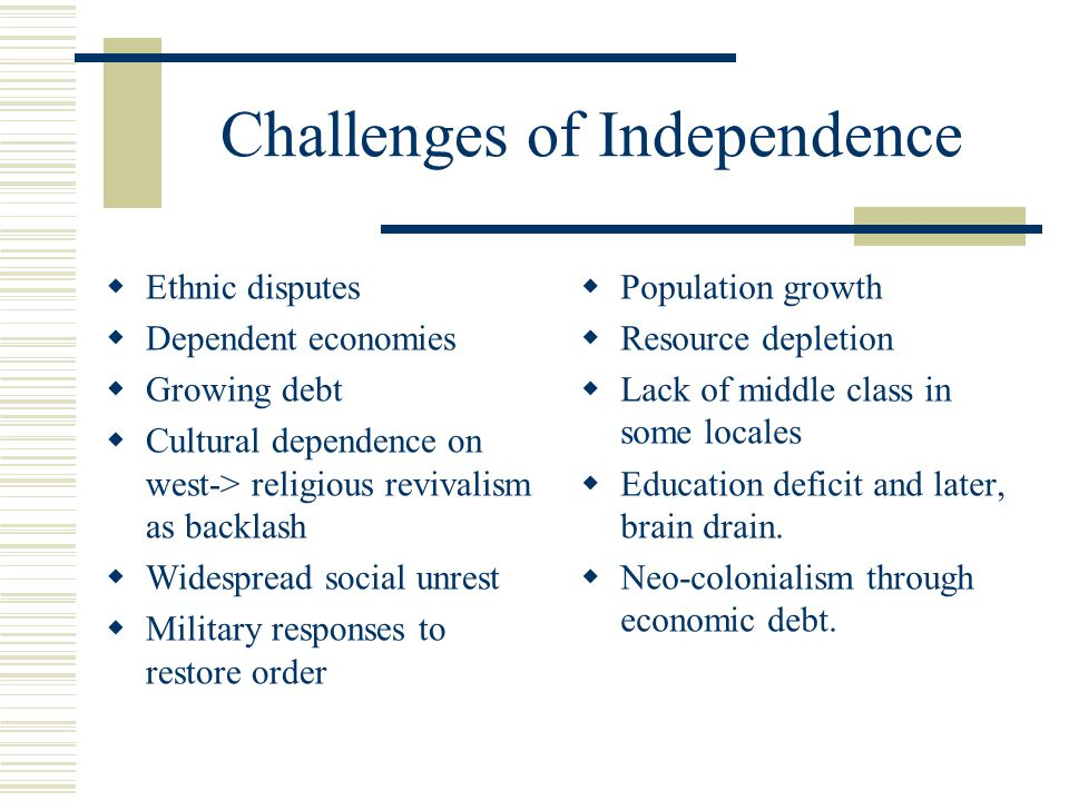 Challenges of Independence  Ethnic disputes  Dependent economies  Growing debt  Cultural dependence on west-> religious revivalism as backlash  Widespread social unrest  Military responses to restore order  Population growth  Resource depletion  Lack of middle class in some locales  Education deficit and later, brain drain.