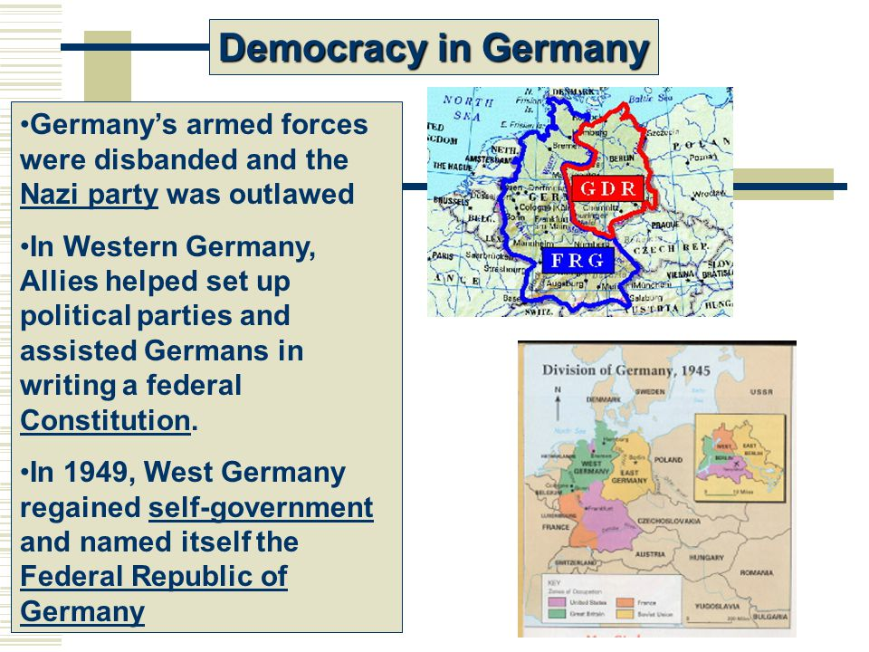 Democracy in Germany Germany's armed forces were disbanded and the Nazi party was outlawed In Western Germany, Allies helped set up political parties and assisted Germans in writing a federal Constitution.