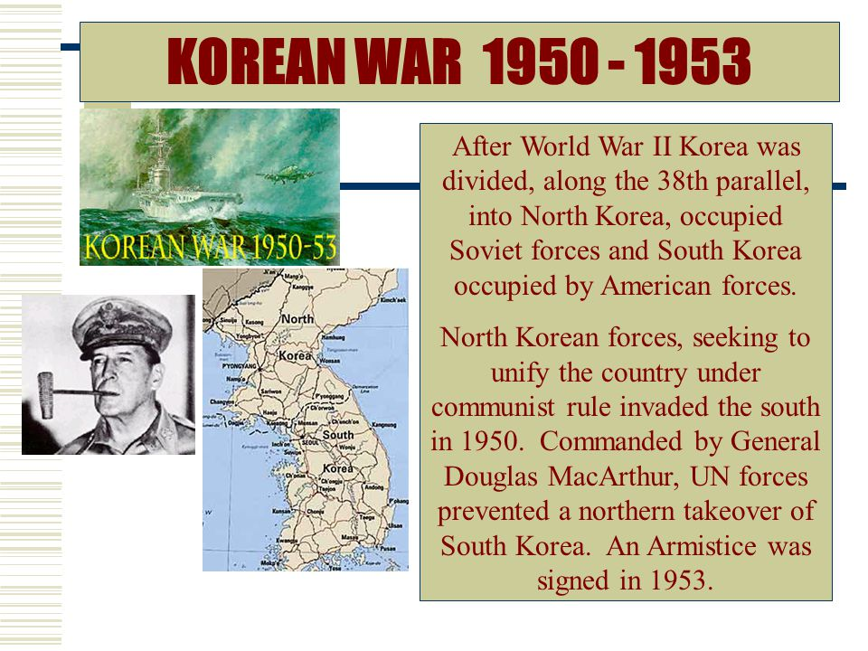 KOREAN WAR 1950 - 1953 After World War II Korea was divided, along the 38th parallel, into North Korea, occupied Soviet forces and South Korea occupied by American forces.
