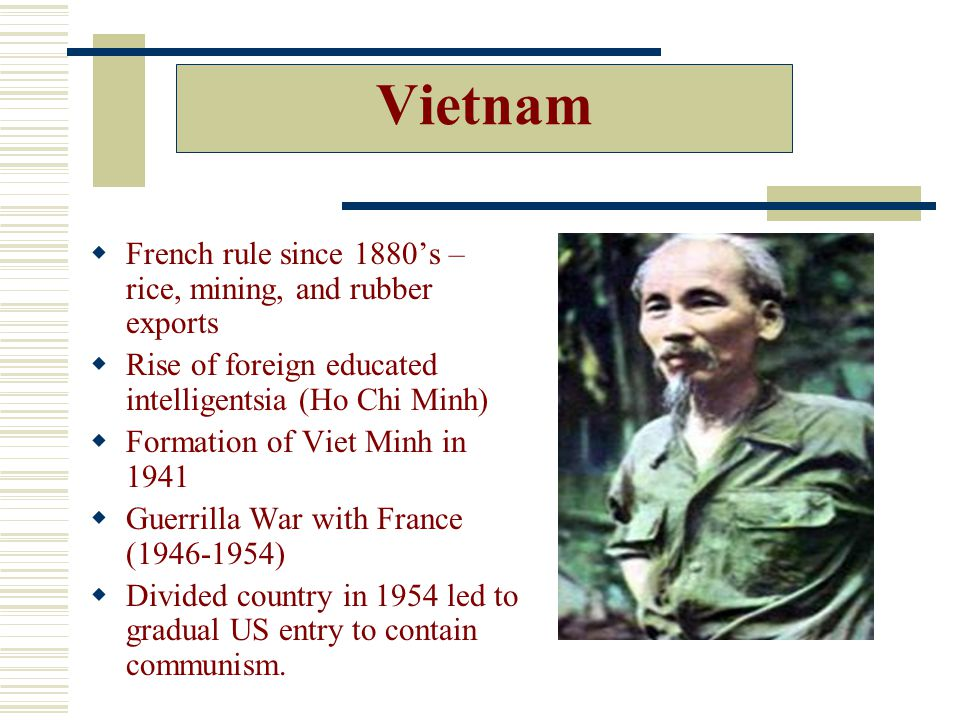 Vietnam  French rule since 1880's – rice, mining, and rubber exports  Rise of foreign educated intelligentsia (Ho Chi Minh)  Formation of Viet Minh in 1941  Guerrilla War with France (1946-1954)  Divided country in 1954 led to gradual US entry to contain communism.