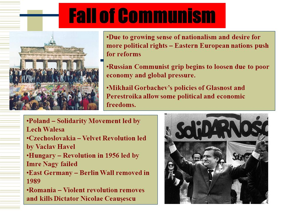 Fall of Communism Due to growing sense of nationalism and desire for more political rights – Eastern European nations push for reforms Russian Communist grip begins to loosen due to poor economy and global pressure.