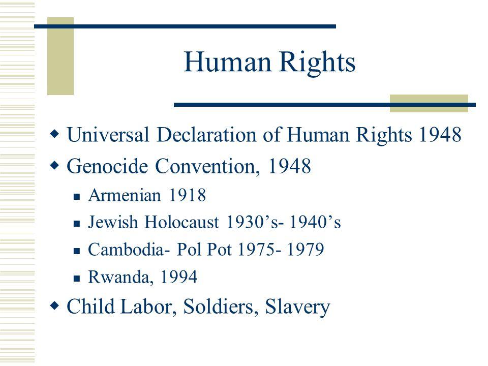 Human Rights  Universal Declaration of Human Rights 1948  Genocide Convention, 1948 Armenian 1918 Jewish Holocaust 1930's- 1940's Cambodia- Pol Pot 1975- 1979 Rwanda, 1994  Child Labor, Soldiers, Slavery