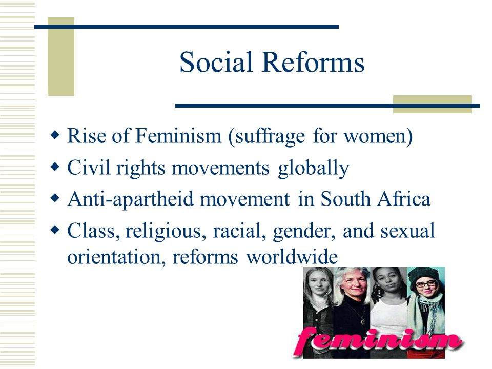 Social Reforms  Rise of Feminism (suffrage for women)  Civil rights movements globally  Anti-apartheid movement in South Africa  Class, religious, racial, gender, and sexual orientation, reforms worldwide