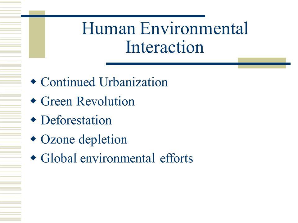 Human Environmental Interaction  Continued Urbanization  Green Revolution  Deforestation  Ozone depletion  Global environmental efforts