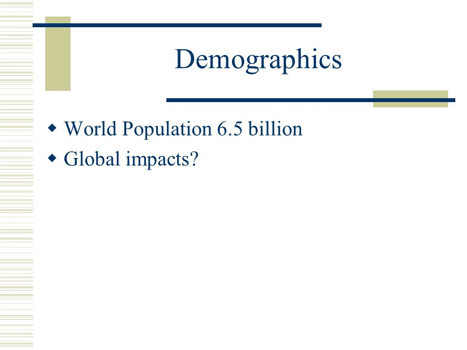 Demographics  World Population 6.5 billion  Global impacts?
