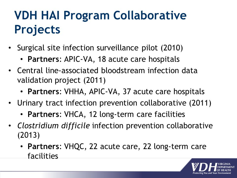 VDH HAI Program Collaborative Projects Surgical site infection surveillance pilot (2010) Partners: APIC-VA, 18 acute care hospitals Central line-associated bloodstream infection data validation project (2011) Partners: VHHA, APIC-VA, 37 acute care hospitals Urinary tract infection prevention collaborative (2011) Partners: VHCA, 12 long-term care facilities Clostridium difficile infection prevention collaborative (2013) Partners: VHQC, 22 acute care, 22 long-term care facilities