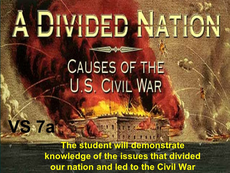 VS 7a The student will demonstrate knowledge of the issues that divided our nation and led to the Civil War