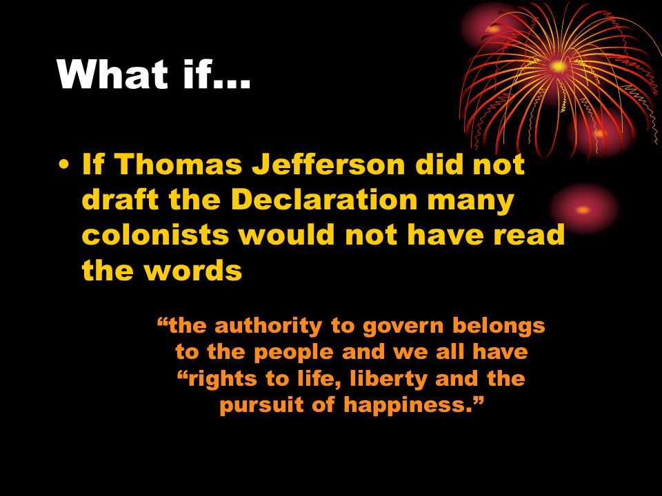 Thomas Jefferson Drafted the Declaration of Independence during the American Revolution era What if he had not drafted the document?
