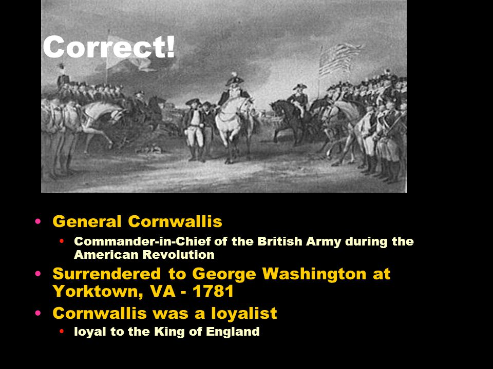 All of the following EXCEPT___ would be considered a patriot? Richard Henry Lee Patrick Henry General Cornwallis George Washington Patriots vs. Loyali