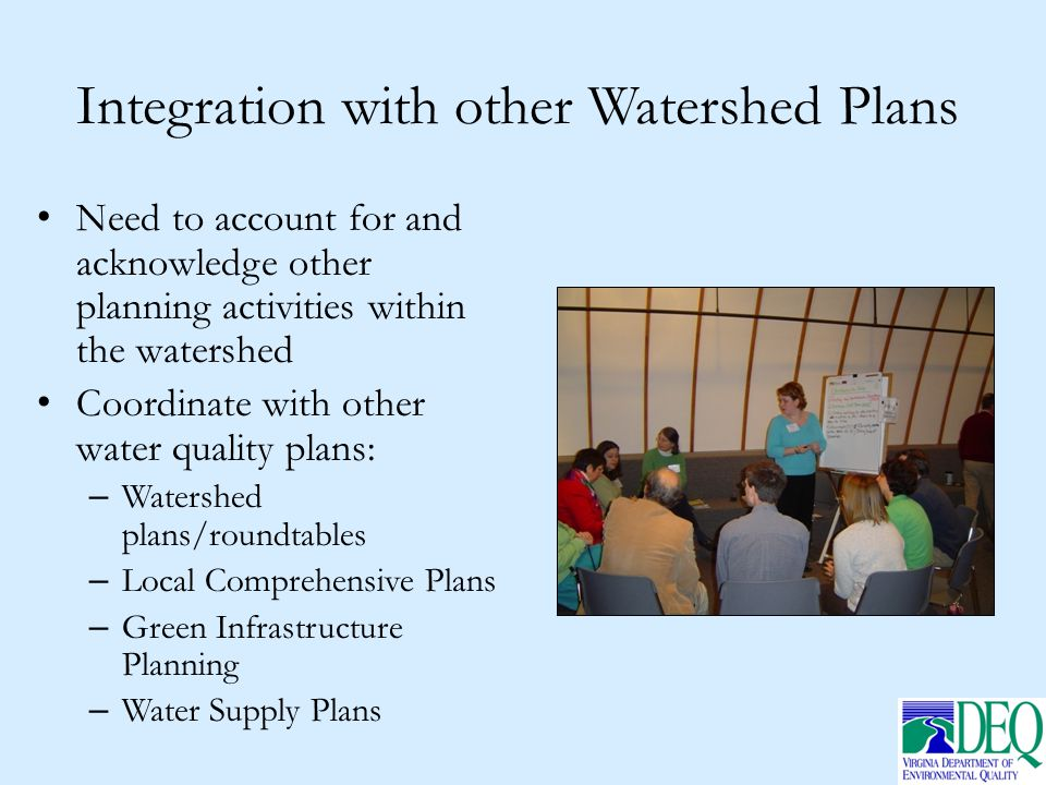 Integration with other Watershed Plans Need to account for and acknowledge other planning activities within the watershed Coordinate with other water quality plans: – Watershed plans/roundtables – Local Comprehensive Plans – Green Infrastructure Planning – Water Supply Plans